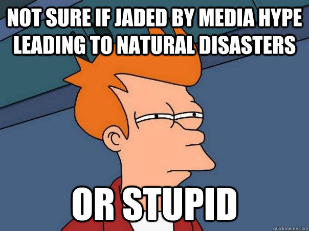 Not sure if jaded by media hype leading to natural disasters or stupid - Not sure if jaded by media hype leading to natural disasters or stupid  Futurama Fry