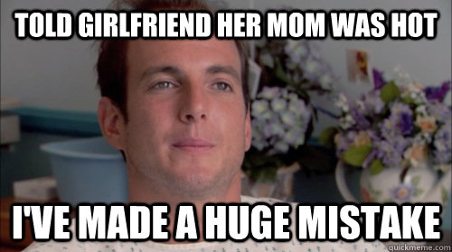 Told girlfriend her mom was hot I've made a huge mistake - Told girlfriend her mom was hot I've made a huge mistake  Huge Mistake Gob