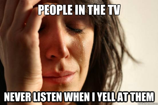 People in the TV never listen when I yell at them  First World Problems