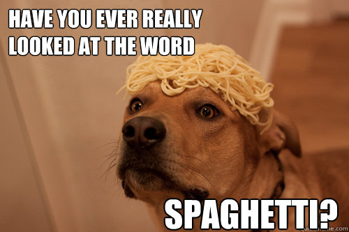 have you ever really  looked at the word  spaghetti? - have you ever really  looked at the word  spaghetti?  10 Dog