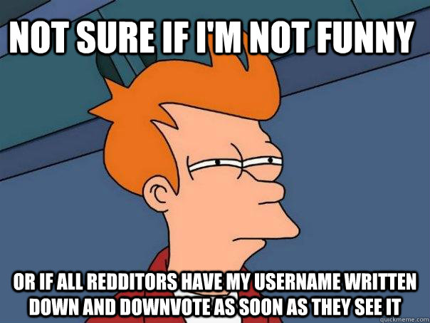 Not sure if I'm not funny or if all redditors have my username written down and downvote as soon as they see it - Not sure if I'm not funny or if all redditors have my username written down and downvote as soon as they see it  Futurama Fry
