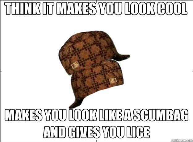 Think it makes you look cool makes you look like a scumbag and gives you lice - Think it makes you look cool makes you look like a scumbag and gives you lice  Scumbag Scumbag Hat