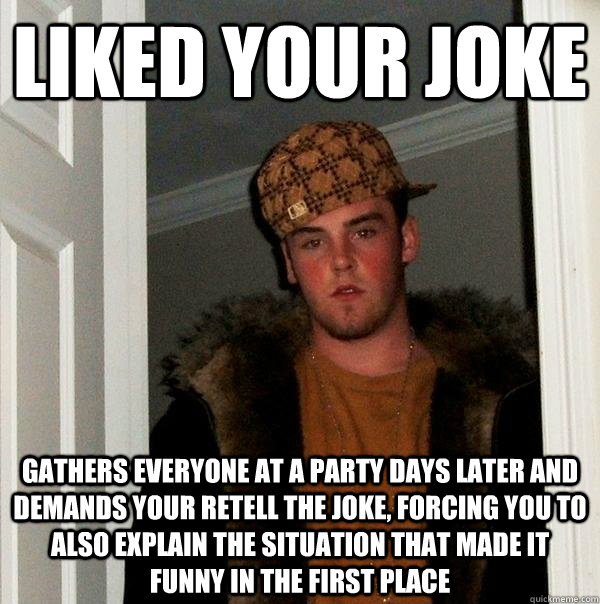 Liked your joke Gathers everyone at a party days later and demands your retell the joke, forcing you to also explain the situation that made it funny in the first place - Liked your joke Gathers everyone at a party days later and demands your retell the joke, forcing you to also explain the situation that made it funny in the first place  Scumbag Steve