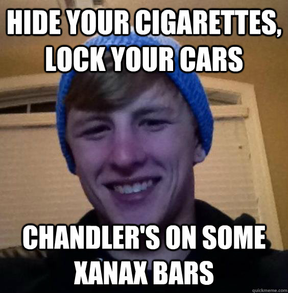 Hide Your Cigarettes Lock Your Cars Chandlers On Some Xanax Bars