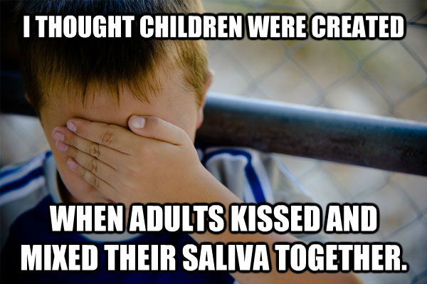I THOUGHT CHILDREN WERE CREATED WHEN ADULTS KISSED AND MIXED THEIR SALIVA TOGETHER. - I THOUGHT CHILDREN WERE CREATED WHEN ADULTS KISSED AND MIXED THEIR SALIVA TOGETHER.  Misc