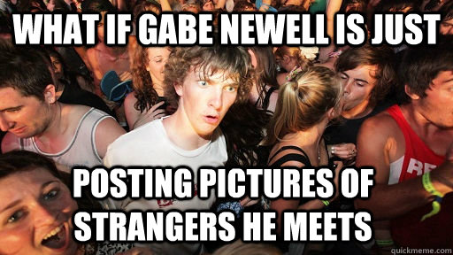 What if gabe newell is just posting pictures of strangers he meets - What if gabe newell is just posting pictures of strangers he meets  Sudden Clarity Clarence
