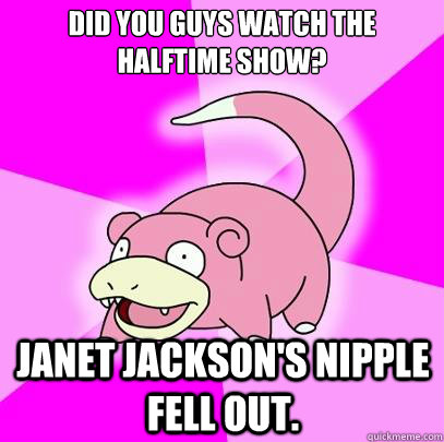 Did you guys watch the halftime show? Janet Jackson's nipple fell out. - Did you guys watch the halftime show? Janet Jackson's nipple fell out.  Slowpoke