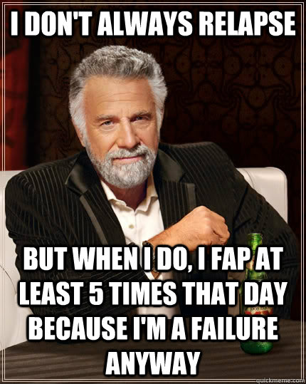 i don't always relapse but when i do, i fap at least 5 times that day because i'm a failure anyway - i don't always relapse but when i do, i fap at least 5 times that day because i'm a failure anyway  The Most Interesting Man In The World