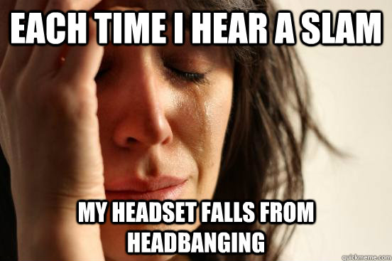 each time i hear a slam my headset falls from headbanging - each time i hear a slam my headset falls from headbanging  First World Problems