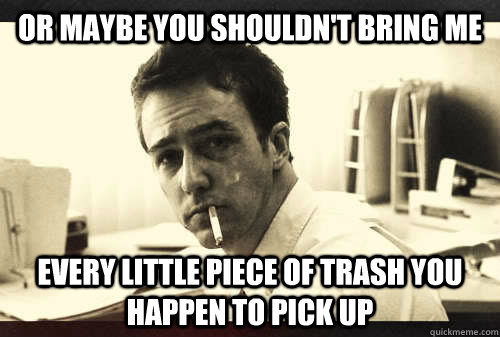 Or maybe you shouldn't bring me  every little piece of trash you happen to pick up