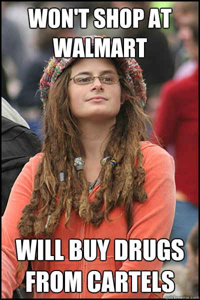 Won't shop at walmart Will buy drugs from cartels - Won't shop at walmart Will buy drugs from cartels  College Liberal