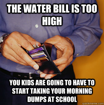 The water bill is too high you kids are going to have to start taking your morning dumps at school  Frugal Father