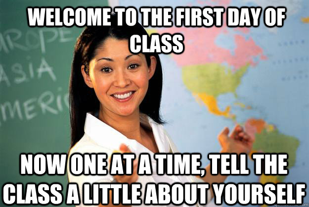 welcome to the first day of class Now one at a time, tell the class a little about yourself - welcome to the first day of class Now one at a time, tell the class a little about yourself  Unhelpful High School Teacher
