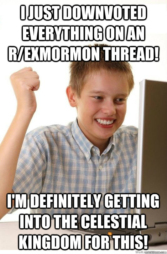 I just downvoted everything on an r/exmormon thread! I'm definitely getting into the Celestial Kingdom for this! - I just downvoted everything on an r/exmormon thread! I'm definitely getting into the Celestial Kingdom for this!  First Day On Internet Kid