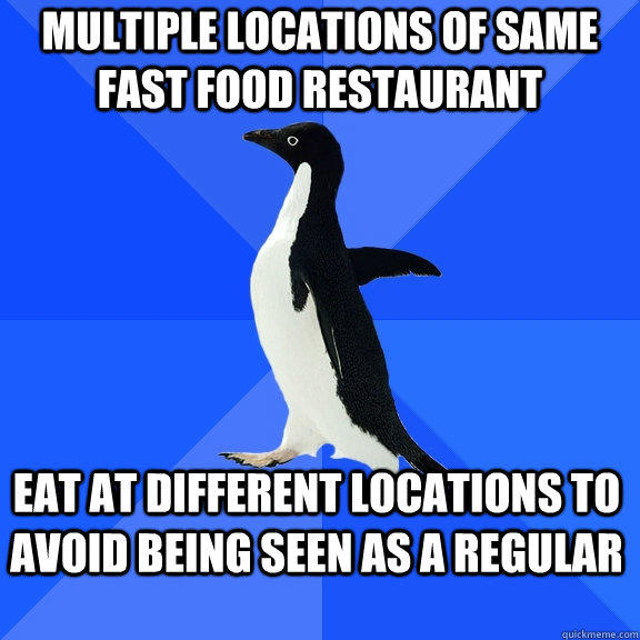 Multiple locations of same fast food restaurant Eat at different locations to avoid being seen as a regular - Multiple locations of same fast food restaurant Eat at different locations to avoid being seen as a regular  Socially Awkward Penguin