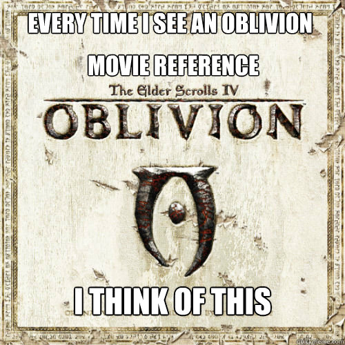 Every time I see an Oblivion I think of this movie reference  - Every time I see an Oblivion I think of this movie reference   Fed Up Oblivion