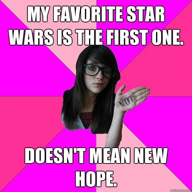 My favorite star wars is the first one. doesn't mean New hope. - My favorite star wars is the first one. doesn't mean New hope.  Idiot Nerd Girl