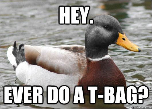 Hey. Ever do a T-Bag?