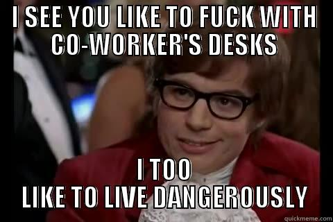 I SEE YOU LIKE TO FUCK WITH CO-WORKER'S DESKS I TOO LIKE TO LIVE DANGEROUSLY Dangerously - Austin Powers