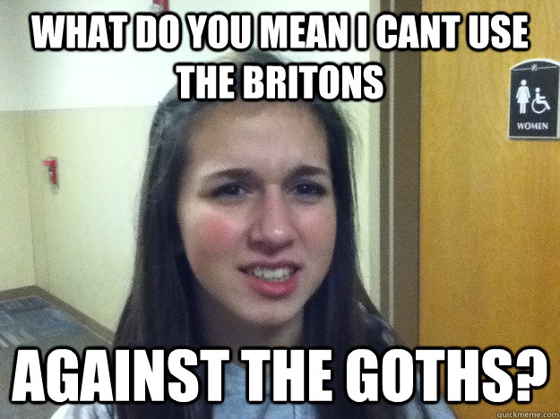 What do you mean i cant Use the Britons Against the Goths?