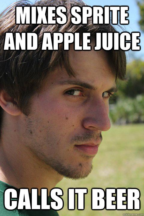 Mixes sprite and apple juice calls it beer
