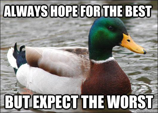 Always hope for the best But expect the worst  - Always hope for the best But expect the worst   Actual Advice Mallard