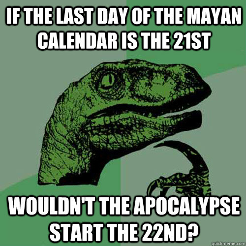 if the last day of the mayan calendar is the 21st wouldn't the apocalypse start the 22nd? - if the last day of the mayan calendar is the 21st wouldn't the apocalypse start the 22nd?  Philosoraptor