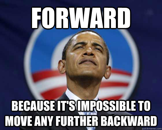 FORWARD BECAUSE IT'S IMPOSSIBLE TO MOVE ANY FURTHER BACKWARD - FORWARD BECAUSE IT'S IMPOSSIBLE TO MOVE ANY FURTHER BACKWARD  Obama Swag