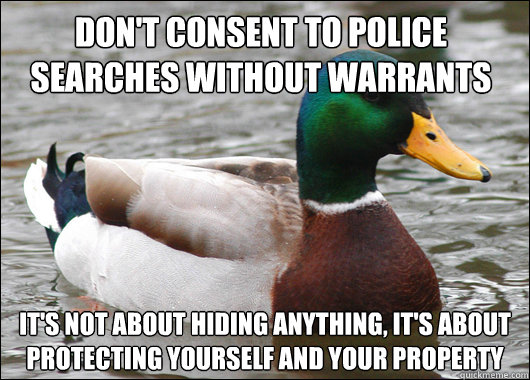 don't consent to police searches without warrants it's not about hiding anything, it's about protecting yourself and your property - don't consent to police searches without warrants it's not about hiding anything, it's about protecting yourself and your property  Actual Advice Mallard