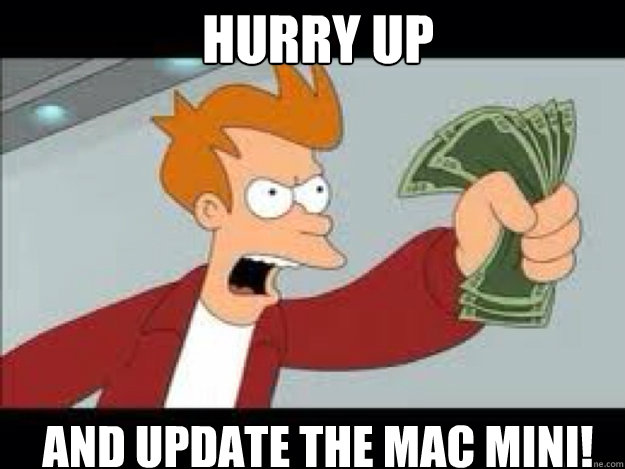 Hurry up and update the Mac Mini!  Shut up and take my money