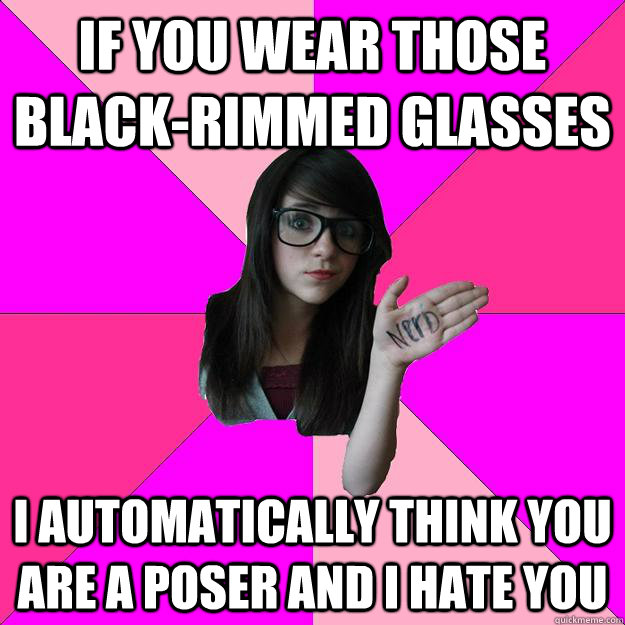 If you wear those black-rimmed glasses I automatically think you are a poser and I hate you - If you wear those black-rimmed glasses I automatically think you are a poser and I hate you  Idiot Nerd Girl