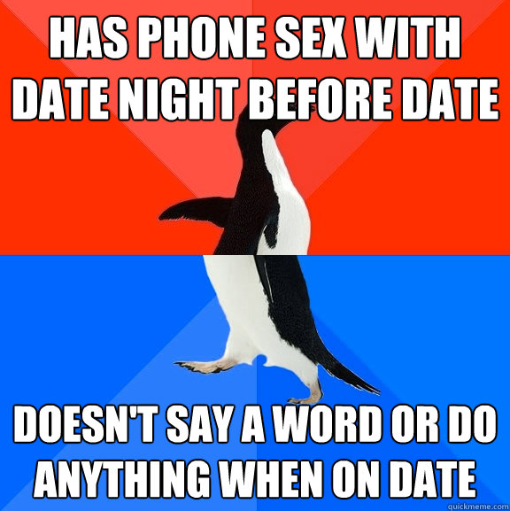 Has phone sex with date night before date doesn't say a word or do anything when on date - Has phone sex with date night before date doesn't say a word or do anything when on date  Socially Awesome Awkward Penguin