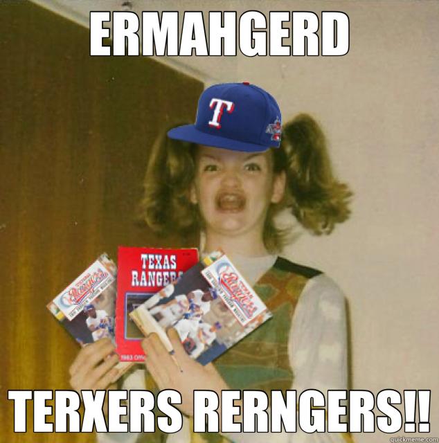 ERMAHGERD TERXERS RERNGERS!! - ERMAHGERD TERXERS RERNGERS!!  Texas Rangers