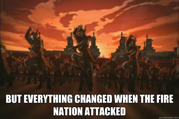 But everything changed when the fire nation attacked