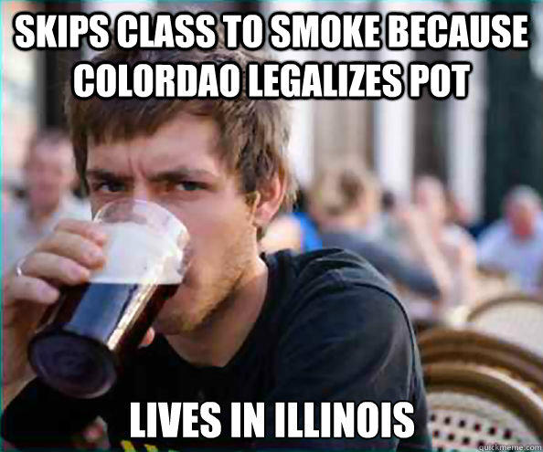 Skips class to smoke because Colordao legalizes pot Lives in Illinois  - Skips class to smoke because Colordao legalizes pot Lives in Illinois   Lazy College Senior