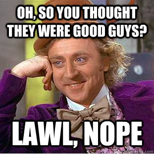 Oh, so you thought they were good guys? Lawl, nope - Oh, so you thought they were good guys? Lawl, nope  Condescending Wonka