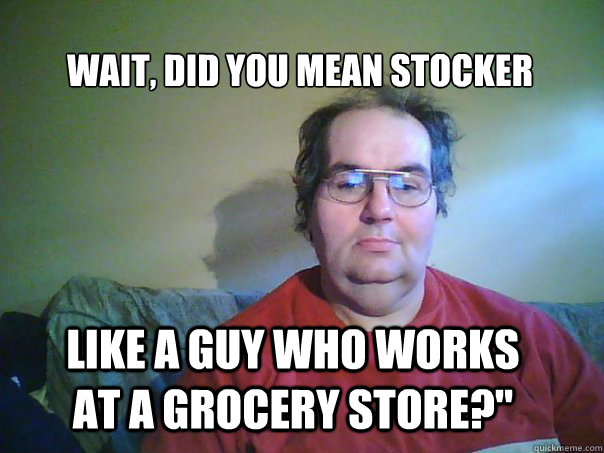Wait, did you mean stocker like a guy who works at a grocery store?