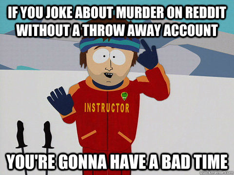 If you joke about murder on reddit without a throw away account you're gonna have a bad time - If you joke about murder on reddit without a throw away account you're gonna have a bad time  Youre gonna have a bad time