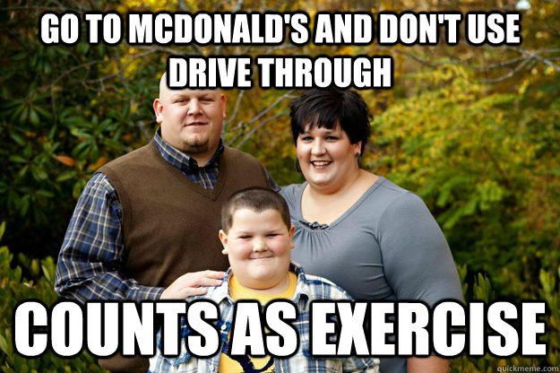 Go to McDonald's and don't use drive through Counts as exercise