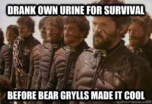 Drank own urine for survival Before Bear Grylls made it cool - Drank own urine for survival Before Bear Grylls made it cool  Dune Bro
