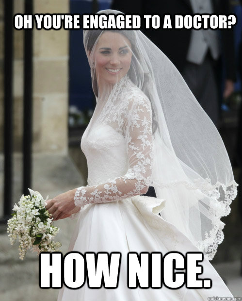 Oh you're engaged to a Doctor? HOW NICE. - Oh you're engaged to a Doctor? HOW NICE.  Kate Middleton