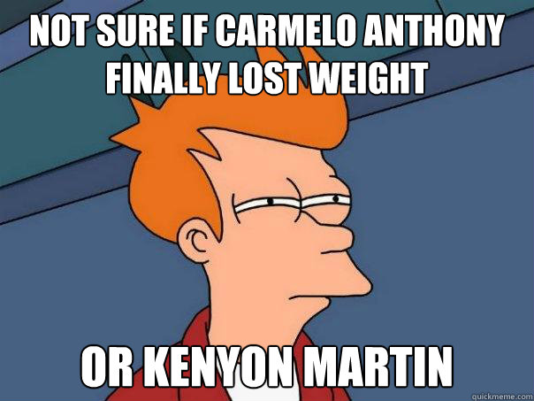not sure if carmelo anthony finally lost weight Or kenyon martin - not sure if carmelo anthony finally lost weight Or kenyon martin  Futurama Fry