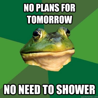 No plans for tomorrow no need to shower - No plans for tomorrow no need to shower  Foul Bachelor Frog