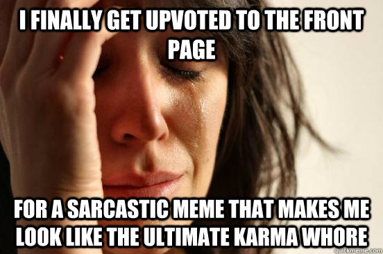 I finally get upvoted to the front page for a sarcastic meme that makes me look like the ultimate karma whore - I finally get upvoted to the front page for a sarcastic meme that makes me look like the ultimate karma whore  First World Problems