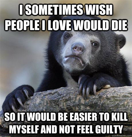 I sometimes wish people i love would die so it would be easier to kill myself and not feel guilty - I sometimes wish people i love would die so it would be easier to kill myself and not feel guilty  Misc