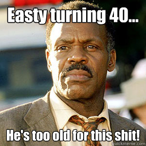 Easty turning 40... He's too old for this shit!