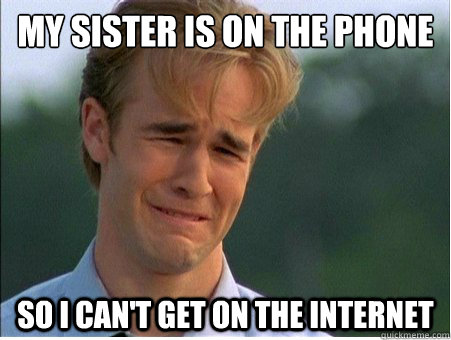 my sister is on the phone so i can't get on the internet - my sister is on the phone so i can't get on the internet  1990s Problems