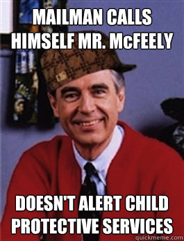 MAILMAN CALLS HIMSELF MR. McFEELY DOESN'T ALERT CHILD PROTECTIVE SERVICES