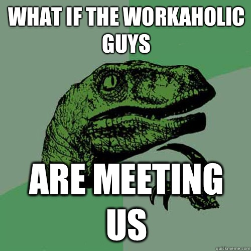 What if the workaholic guys Are meeting us - What if the workaholic guys Are meeting us  Philosoraptor