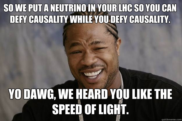 So we put a neutrino in your LHC so you can defy causality while you defy causality. Yo dawg, we heard you like the speed of light.  Xzibit meme